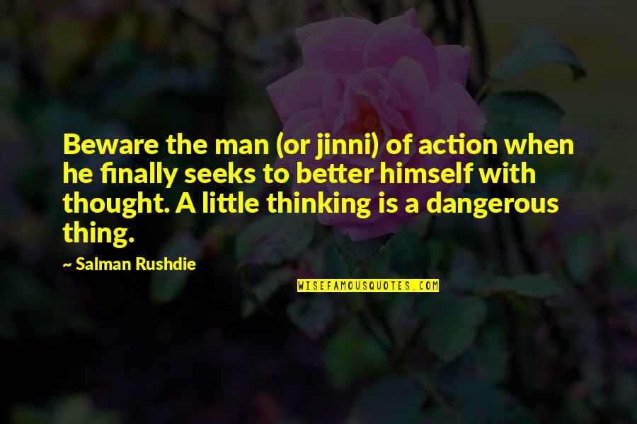 The Better Man Quotes By Salman Rushdie: Beware the man (or jinni) of action when
