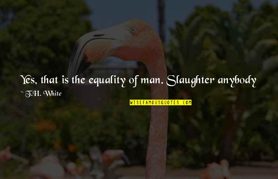 The Better Man Quotes By T.H. White: Yes, that is the equality of man. Slaughter