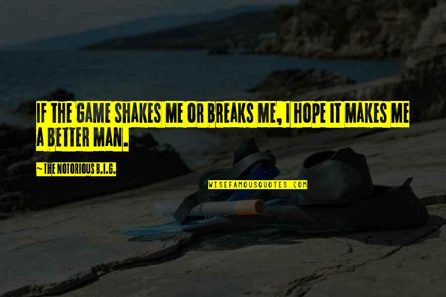 The Better Man Quotes By The Notorious B.I.G.: If the game shakes me or breaks me,