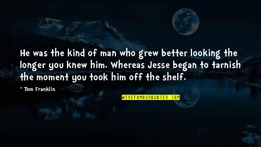 The Better Man Quotes By Tom Franklin: He was the kind of man who grew