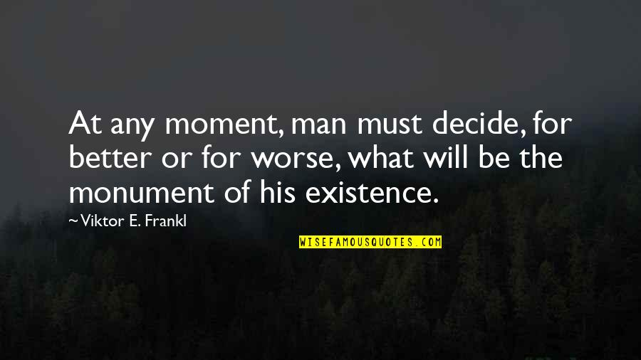 The Better Man Quotes By Viktor E. Frankl: At any moment, man must decide, for better