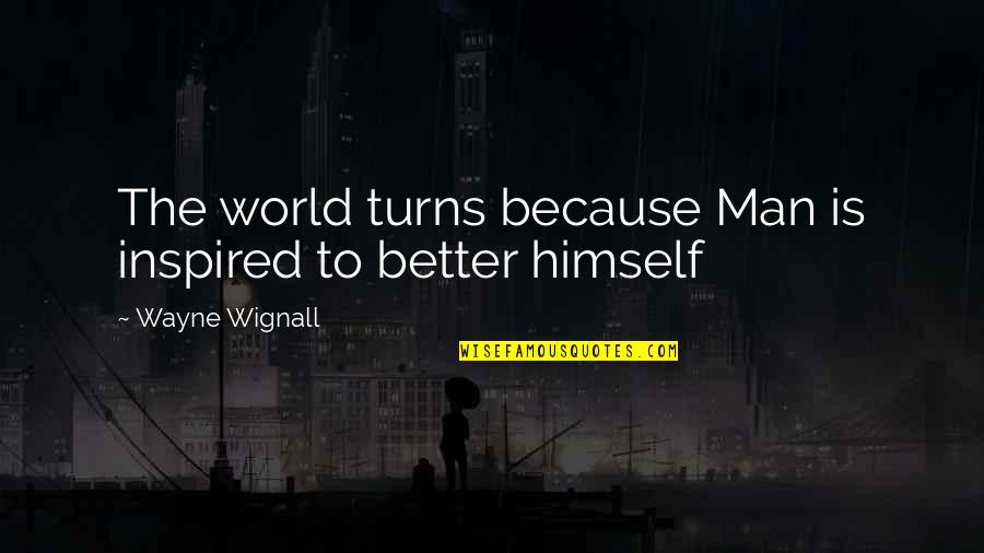 The Better Man Quotes By Wayne Wignall: The world turns because Man is inspired to