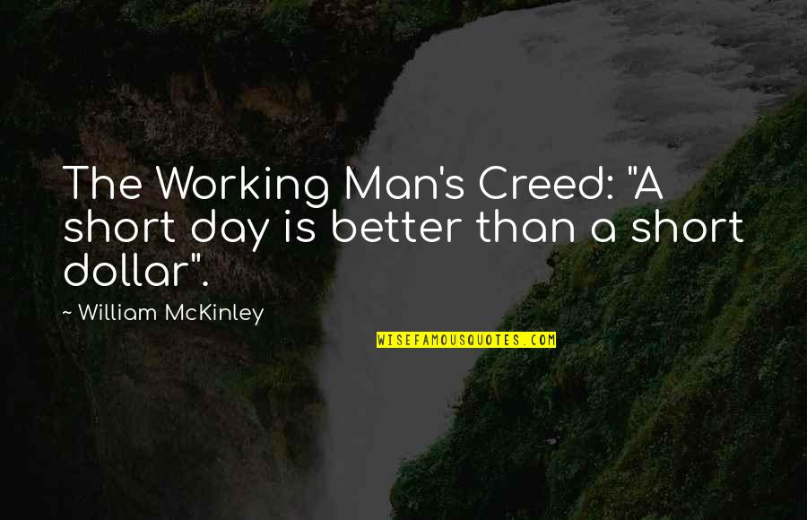 "The Better Man Quotes By William McKinley: The Working Man's Creed: ""A short day is"