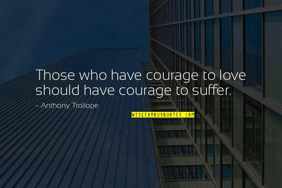 The Biggest Smiles Quotes By Anthony Trollope: Those who have courage to love should have