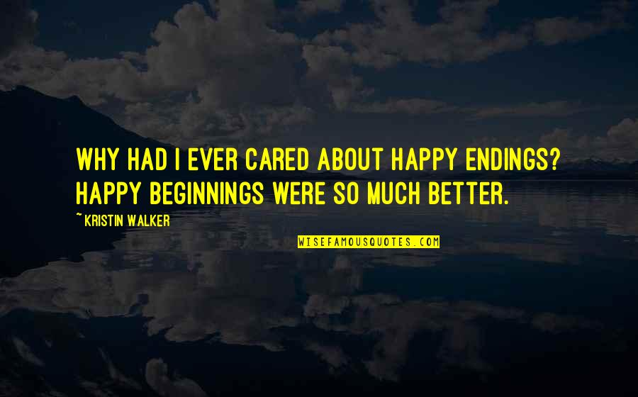 The Biggest Smiles Quotes By Kristin Walker: Why had I ever cared about happy endings?