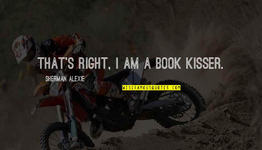 The Black Queen Criminal Minds Quotes By Sherman Alexie: That's right, I am a book kisser.
