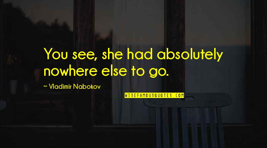 The Black Queen Criminal Minds Quotes By Vladimir Nabokov: You see, she had absolutely nowhere else to