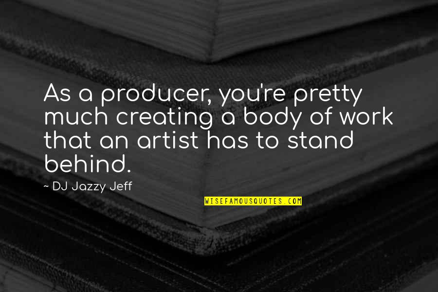 The Body Artist Quotes By DJ Jazzy Jeff: As a producer, you're pretty much creating a