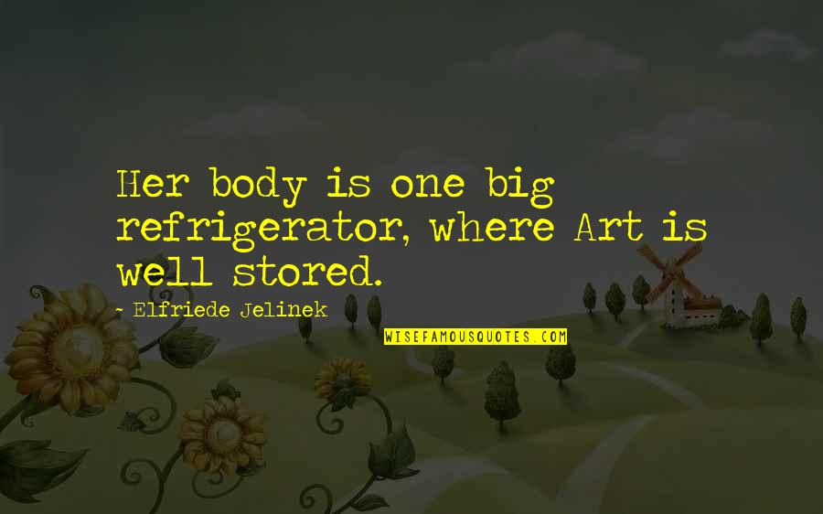 The Body Artist Quotes By Elfriede Jelinek: Her body is one big refrigerator, where Art