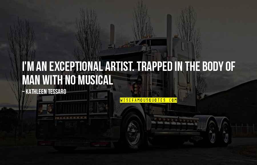 The Body Artist Quotes By Kathleen Tessaro: I'm an exceptional artist. Trapped in the body