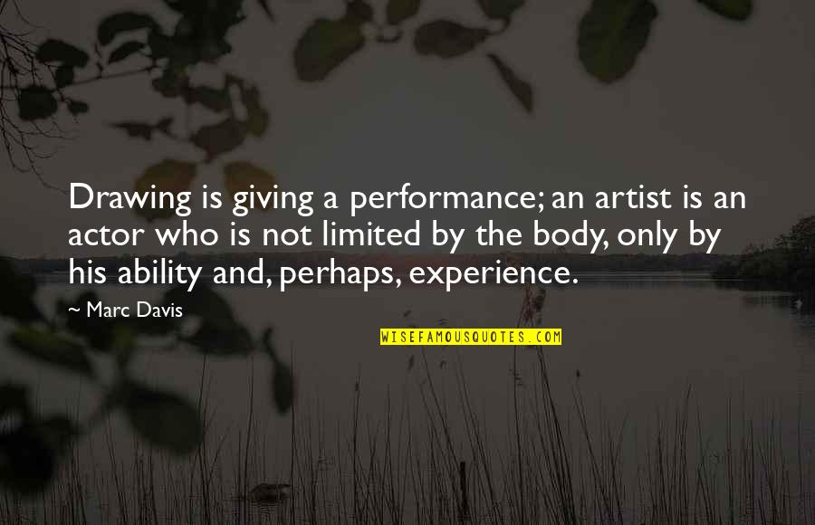 The Body Artist Quotes By Marc Davis: Drawing is giving a performance; an artist is