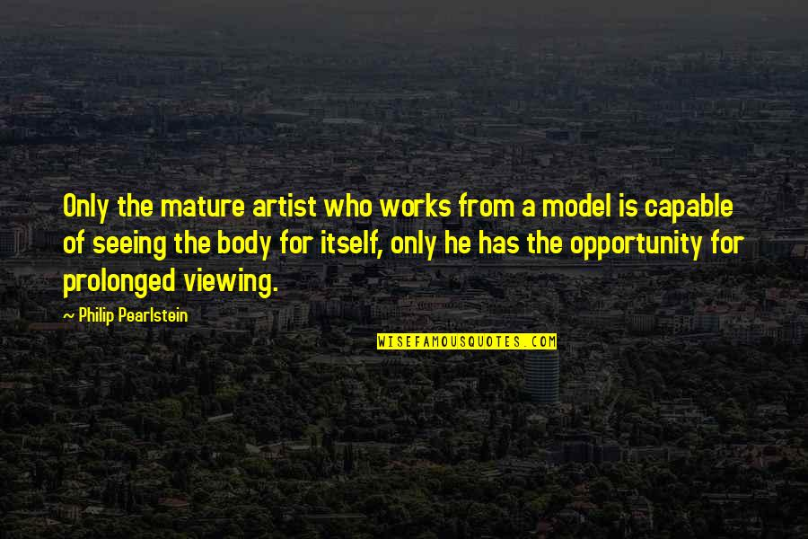 The Body Artist Quotes By Philip Pearlstein: Only the mature artist who works from a