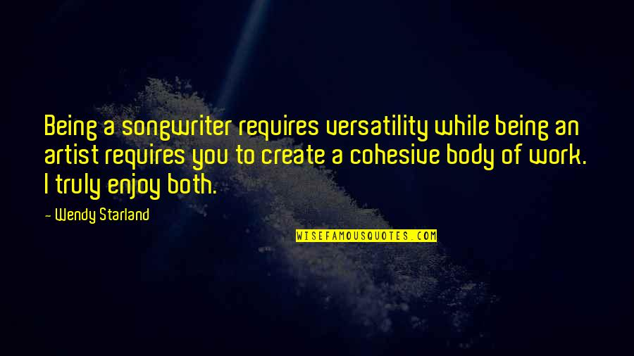 The Body Artist Quotes By Wendy Starland: Being a songwriter requires versatility while being an