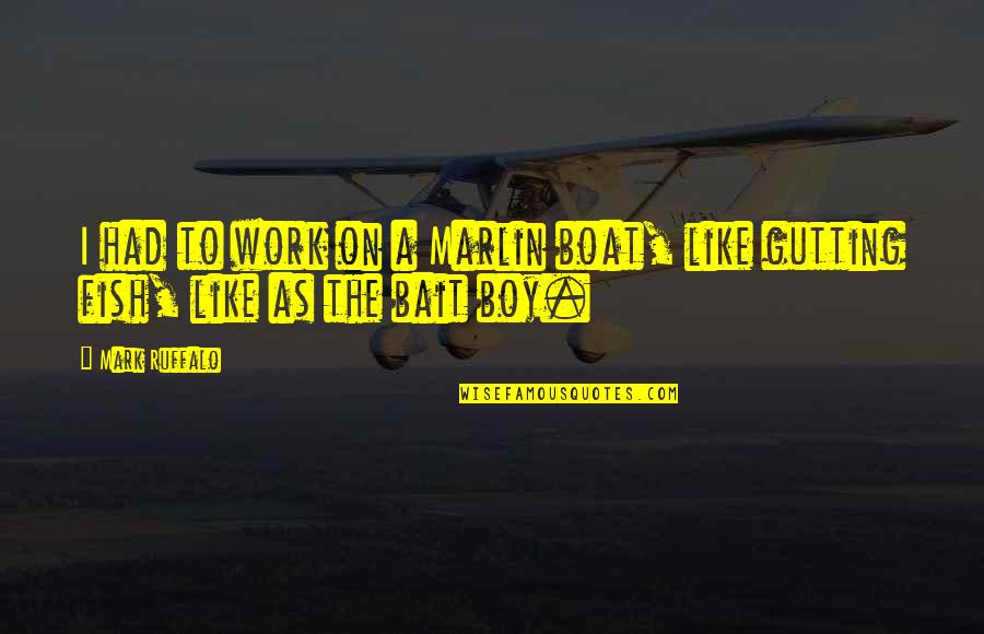 The Boy I Like Quotes By Mark Ruffalo: I had to work on a Marlin boat,