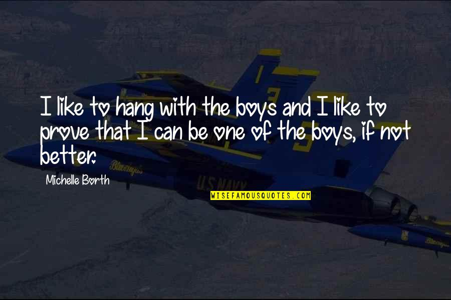 The Boy I Like Quotes By Michelle Borth: I like to hang with the boys and