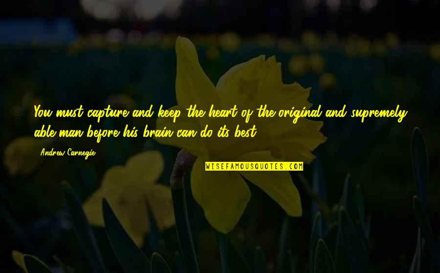 The Brain And Heart Quotes By Andrew Carnegie: You must capture and keep the heart of