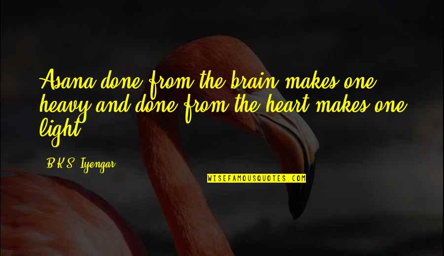 The Brain And Heart Quotes By B.K.S. Iyengar: Asana done from the brain makes one heavy