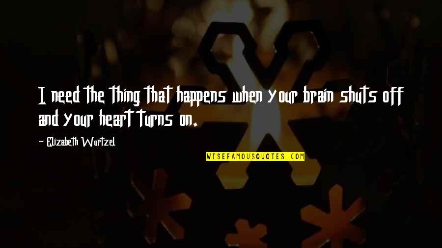 The Brain And Heart Quotes By Elizabeth Wurtzel: I need the thing that happens when your