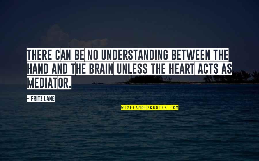 The Brain And Heart Quotes By Fritz Lang: There can be no understanding between the hand