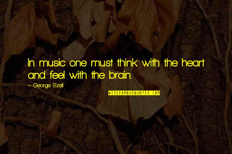 The Brain And Heart Quotes By George Szell: In music one must think with the heart