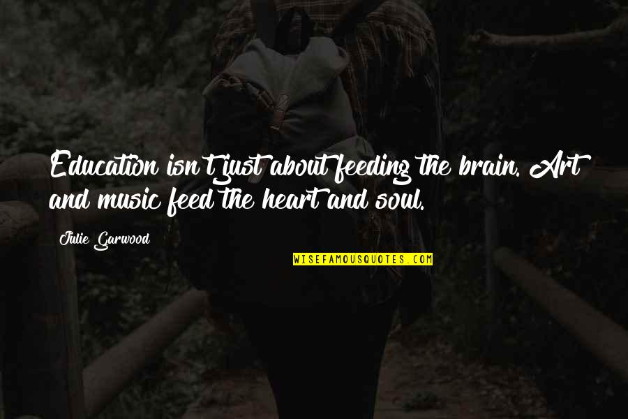 The Brain And Heart Quotes By Julie Garwood: Education isn't just about feeding the brain. Art