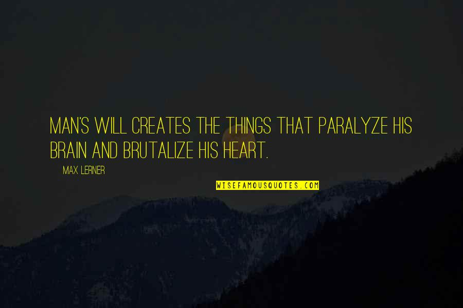 The Brain And Heart Quotes By Max Lerner: Man's will creates the things that paralyze his