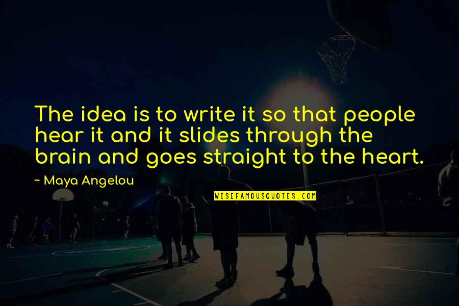 The Brain And Heart Quotes By Maya Angelou: The idea is to write it so that