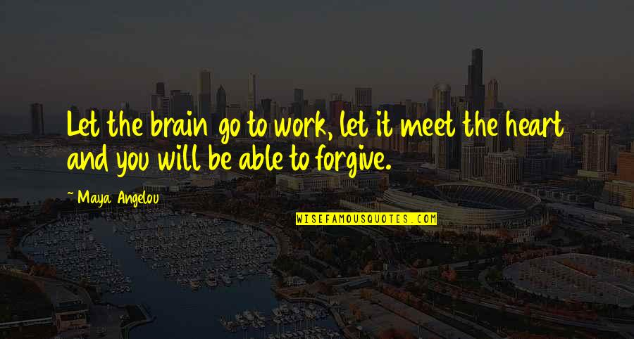 The Brain And Heart Quotes By Maya Angelou: Let the brain go to work, let it