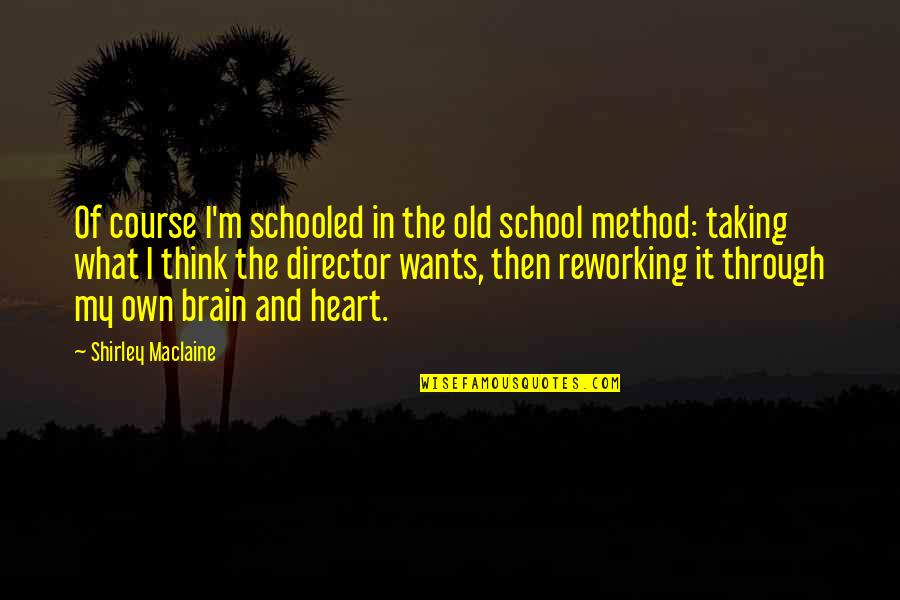 The Brain And Heart Quotes By Shirley Maclaine: Of course I'm schooled in the old school