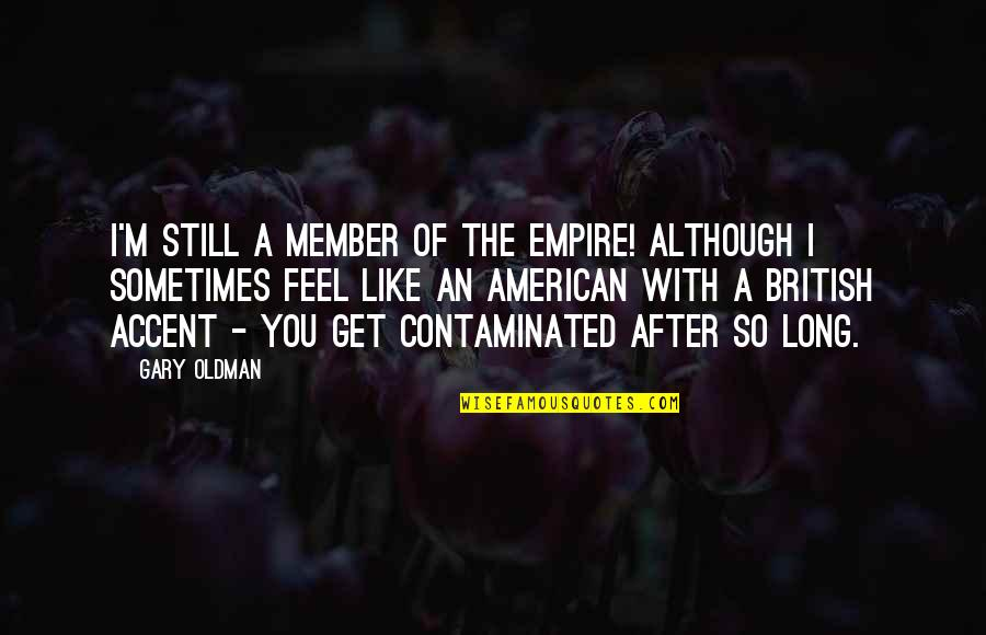 The British Empire Quotes By Gary Oldman: I'm still a member of the Empire! Although
