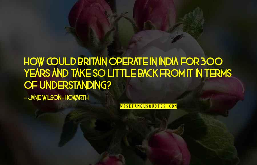 The British Empire Quotes By Jane Wilson-Howarth: How could Britain operate in India for 300