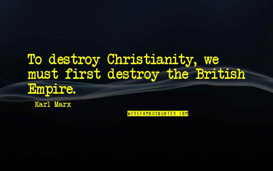 The British Empire Quotes By Karl Marx: To destroy Christianity, we must first destroy the