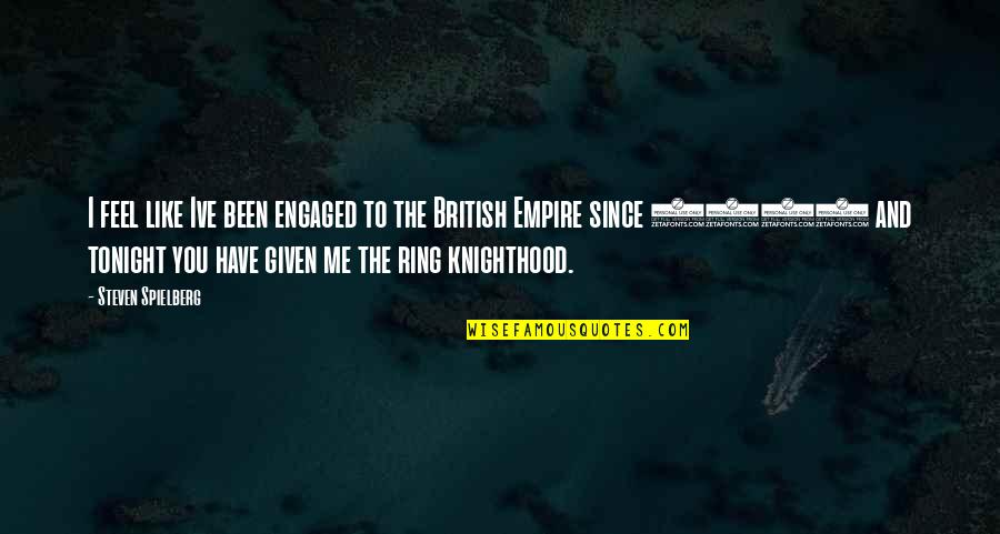 The British Empire Quotes By Steven Spielberg: I feel like Ive been engaged to the
