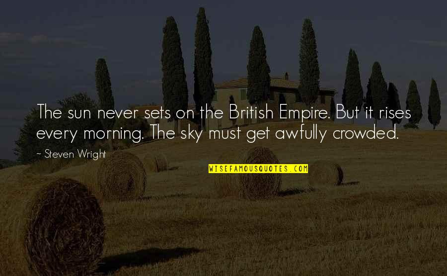 The British Empire Quotes By Steven Wright: The sun never sets on the British Empire.
