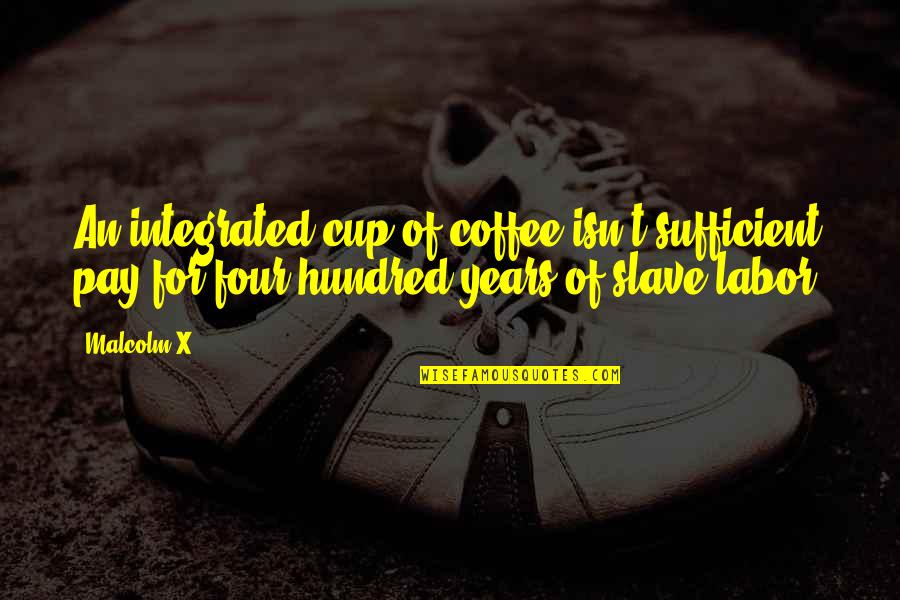 The Burqa In A Thousand Splendid Suns Quotes By Malcolm X: An integrated cup of coffee isn't sufficient pay