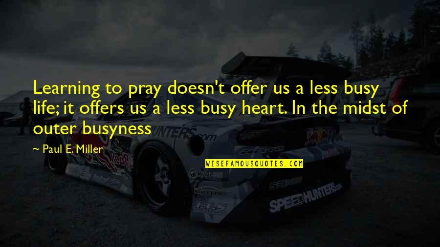 The Busyness Of Life Quotes By Paul E. Miller: Learning to pray doesn't offer us a less