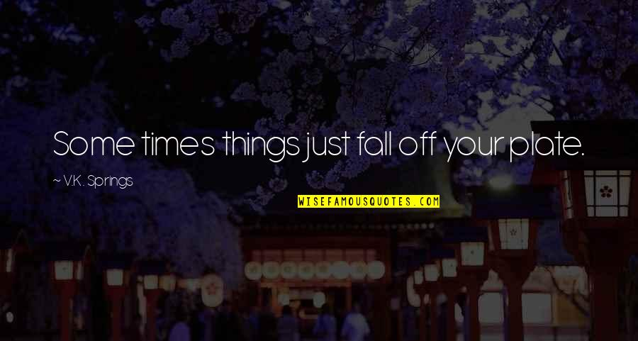The Busyness Of Life Quotes By V.K. Springs: Some times things just fall off your plate.