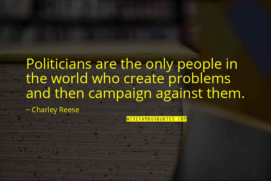 The Campaign Quotes By Charley Reese: Politicians are the only people in the world