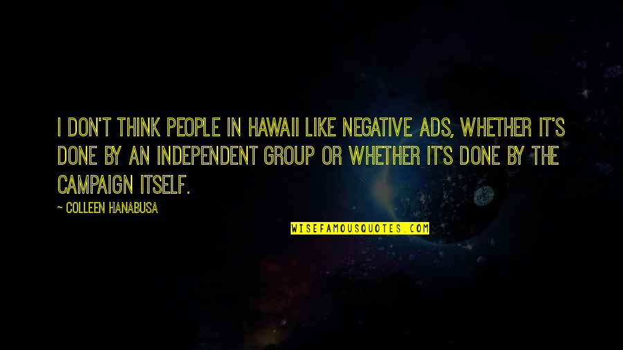 The Campaign Quotes By Colleen Hanabusa: I don't think people in Hawaii like negative