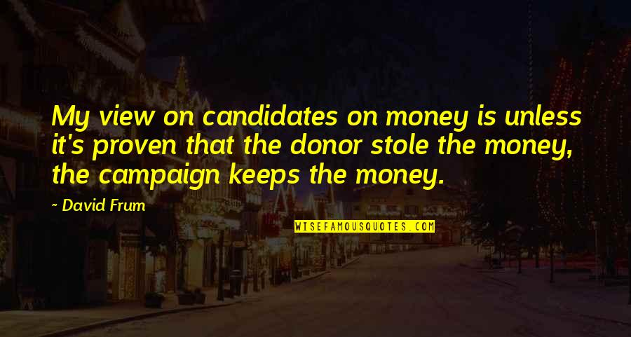 The Campaign Quotes By David Frum: My view on candidates on money is unless