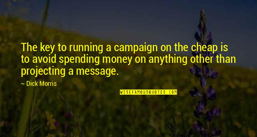 The Campaign Quotes By Dick Morris: The key to running a campaign on the