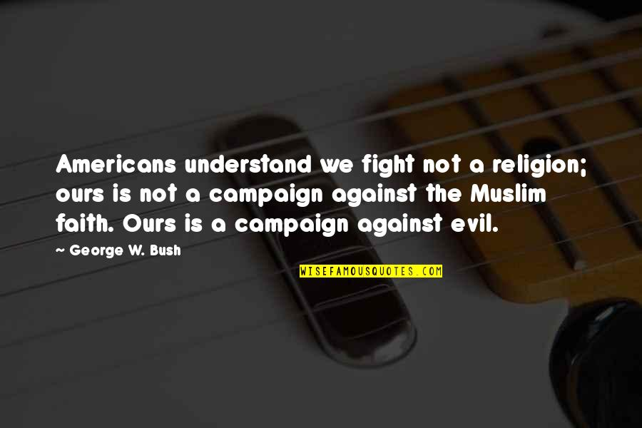The Campaign Quotes By George W. Bush: Americans understand we fight not a religion; ours