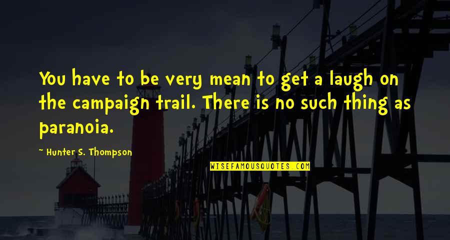 The Campaign Quotes By Hunter S. Thompson: You have to be very mean to get