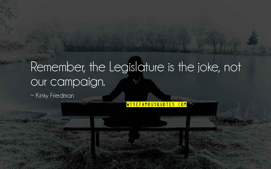 The Campaign Quotes By Kinky Friedman: Remember, the Legislature is the joke, not our