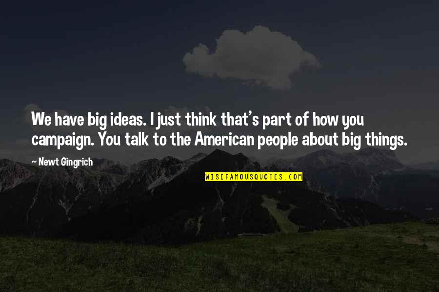 The Campaign Quotes By Newt Gingrich: We have big ideas. I just think that's