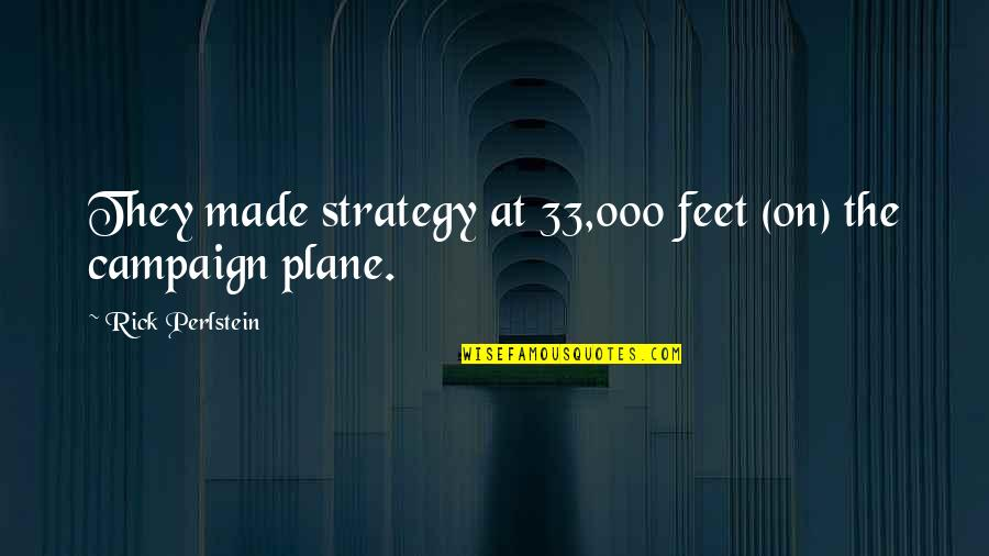 The Campaign Quotes By Rick Perlstein: They made strategy at 33,000 feet (on) the