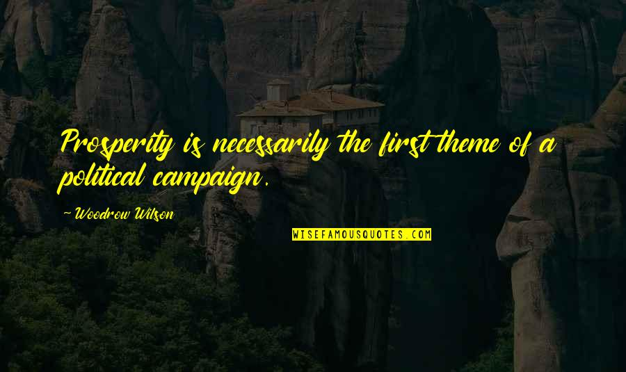 The Campaign Quotes By Woodrow Wilson: Prosperity is necessarily the first theme of a