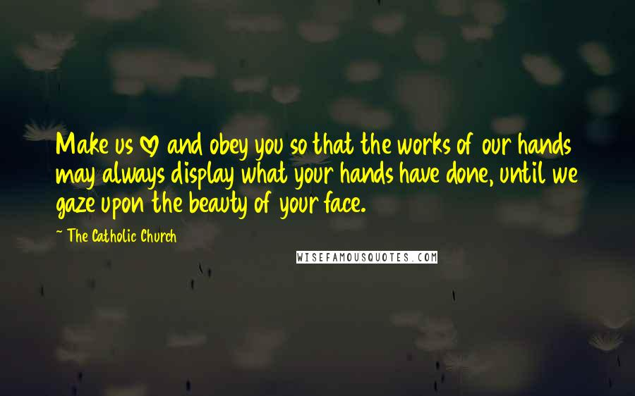 The Catholic Church quotes: Make us love and obey you so that the works of our hands may always display what your hands have done, until we gaze upon the beauty of your face.