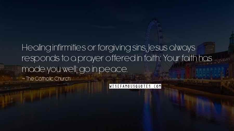 The Catholic Church quotes: Healing infirmities or forgiving sins, Jesus always responds to a prayer offered in faith: Your faith has made you well; go in peace.