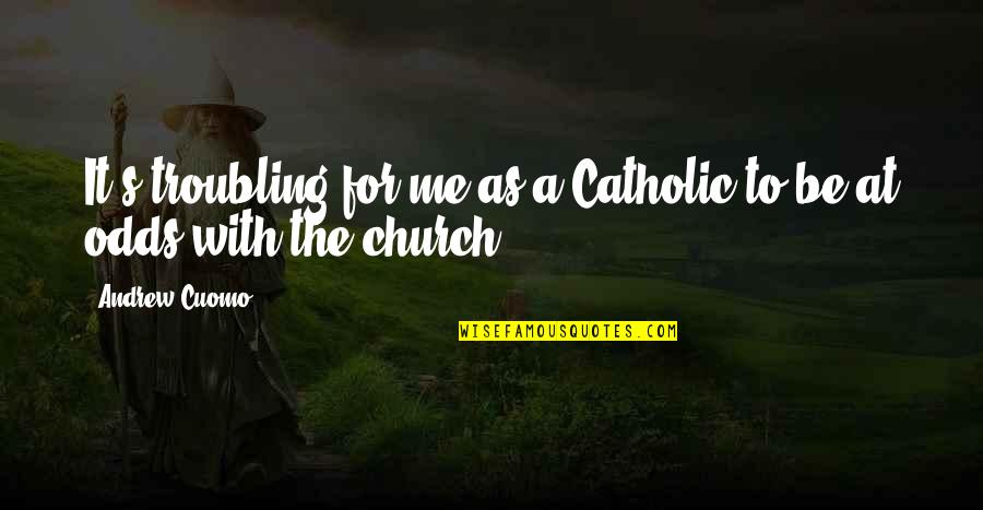 The Catholic Church Quotes By Andrew Cuomo: It's troubling for me as a Catholic to